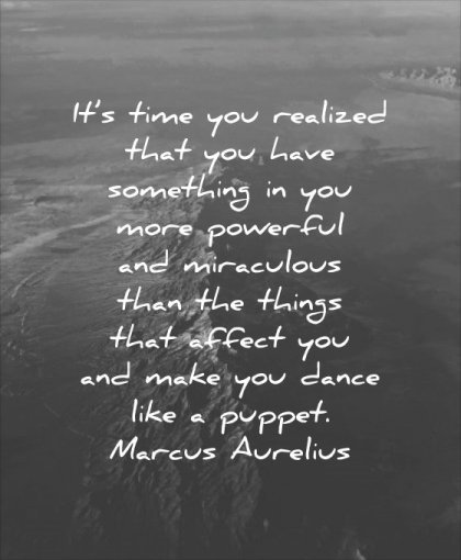 powerful quotes time you realized that have something more miraculous than things affect make dance like puppet marcus aurelius wisdom