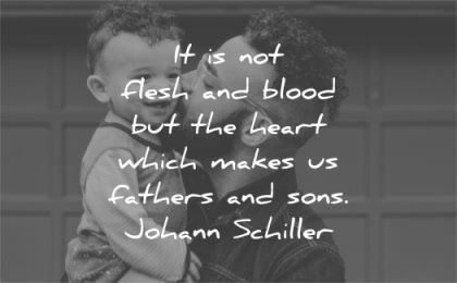 quote of the day flesh blood heart which makes fathers sons johann schiller wisdom