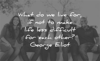 quote of the day what live for make life less difficult each other george eliot wisdom group people