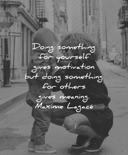 quotes about helping others doing something yourself gives motivation others meaning maxime lagace wisdom woman son