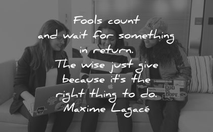 quotes about helping others fools count wait something return wise just give because right thing maxime lagace wisdom