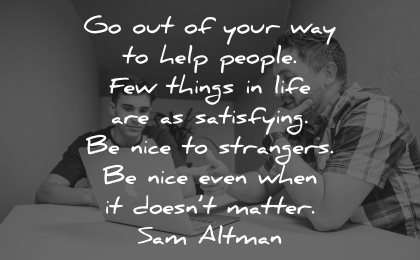 quotes about helping others help people few things life satisfying nice strangers doesnt matter sam altman wisdom men