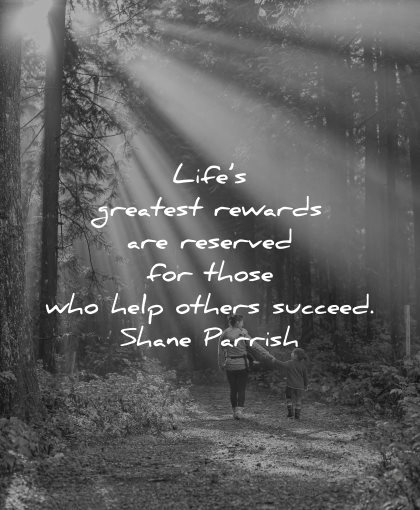 quotes about helping others life greatest rewards reserved those who help succeed shane parrish wisdom woman kid nature walk