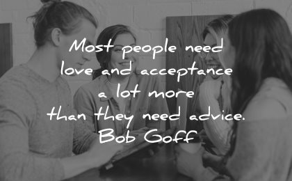quotes about helping others most people need love acceptance lot more than they advice bob goff wisdom