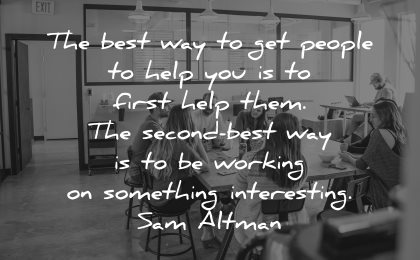 quotes about helping others best way get people help you first them second working something interesting sam altman wisdom