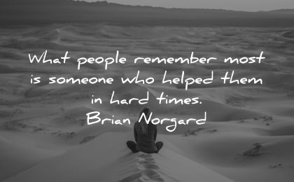 quotes about helping others people remember most someone helped them hard times brian norgard wisdom