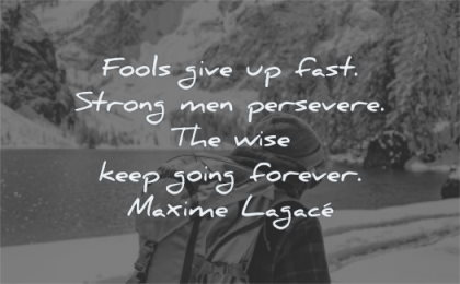 quotes about strength fools give up fast strong men persevere wise keep going forever maxime lagace wisdom man walking bag winter mountains