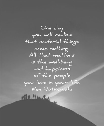 quotes to live by realize material things mean nothing matters well being happiness people love your life ken rutkowski wisdom mountain silhouette