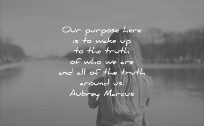 quotes to live by our purpose here wake up the truth who we are around aubrey marcus wisdom woman solitude thinking water lake