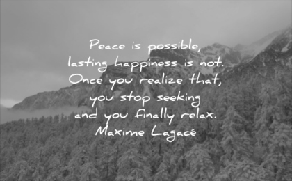 quotes to live by peace possible lasting happiness not once you realize that stop seeking finally relax maxime lagace wisdom mountains nature