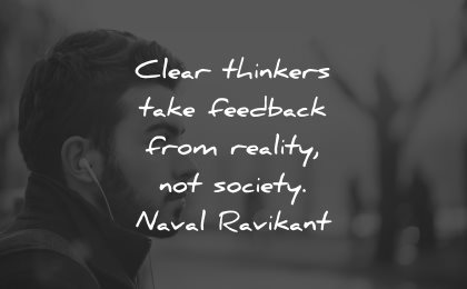 reality quotes clear thinkers take feedback society naval ravikant wisdom