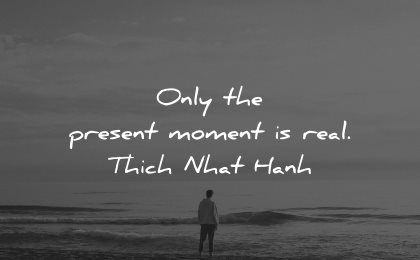 reality quotes only present moment real thich nhat hanh wisdom