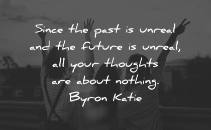 reality quotes since unreal future unreal thoughts nothing byron katie wisdom