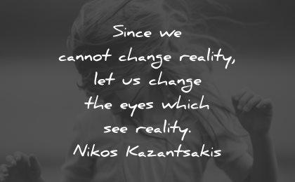 reality quotes since cannot change eyes which nikos kazantsakis wisdom