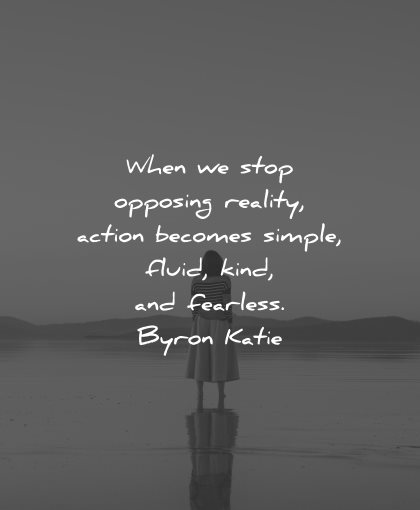 reality quotes stop opposing action becomes simple fluid kind fearless byron katie wisdom