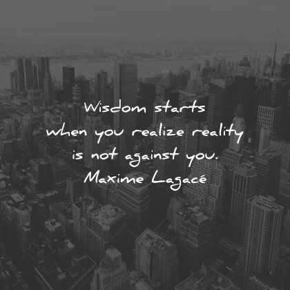 reality quotes wisdom starts when realize against maxime lagace wisdom