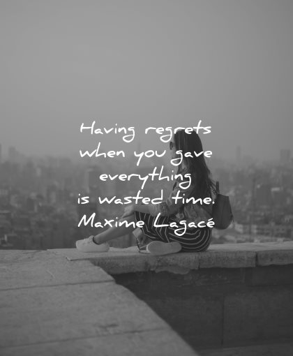 regret quotes when gave everything wasted time maxime lagace wisdom woman