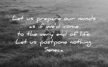 regret quotes let prepare minds come very end life postpone nothing seneca wisdom man sitting