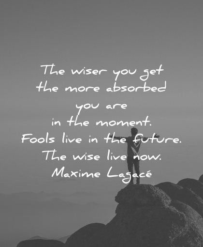 regret quotes wiser you get more absorbed moment fools live future wise now maxime lagace wisdom nature