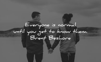 relationship quotes everyone normal until get know them brent beshore wisdom couple