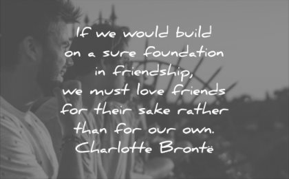 relationship quotes would build sure foundation friendship must love friends their sake rather for our own charlotte bronte wisdom