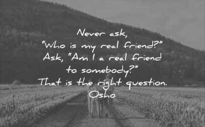 relationship quotes never ask who real friend am somebody that the right question osho wisdom
