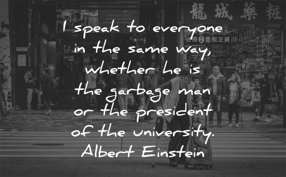 respect quotes speak everyone same way whether garbage man president university albert einstein wisdom woman street
