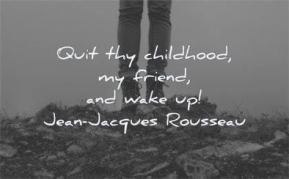 responsibility quotes quit thy childhood friend wake up jean jacques rousseau wisdom rocks