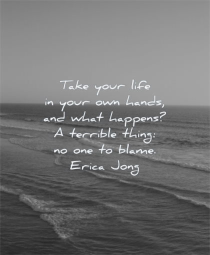 responsibility quotes take your life own hands what happens terrible thing blame erica jong wisdom