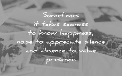 sad quotes sometimes takes sadness know happiness noise appreciate silence absence value presence wisdom