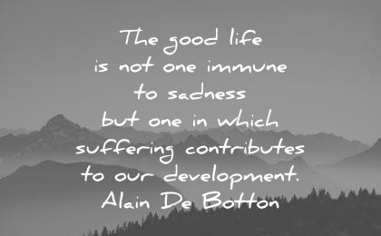 sad quotes the good life not one immune sadness but which suffering contributes our development alain de botton wisdom