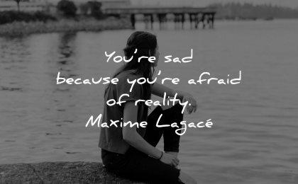 sad quotes because afraid reality maxime lagace wisdom woman sitting water