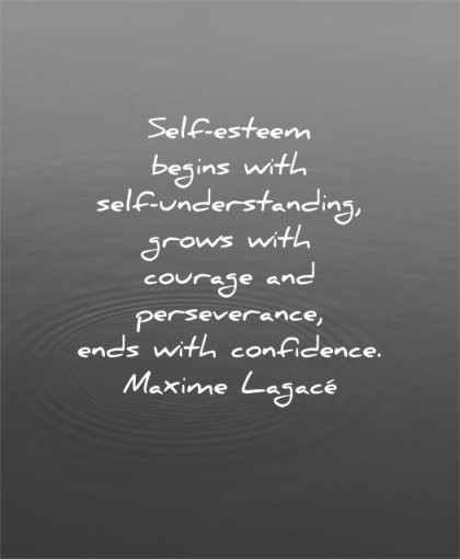 self esteem quotes begins understanding grows courage perseverance ends confidence maxime lagace wisdom water calm