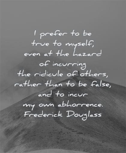 self worth quotes i prefer true myself even hazard incurring ridicule others frederick douglass wisdom path mountain