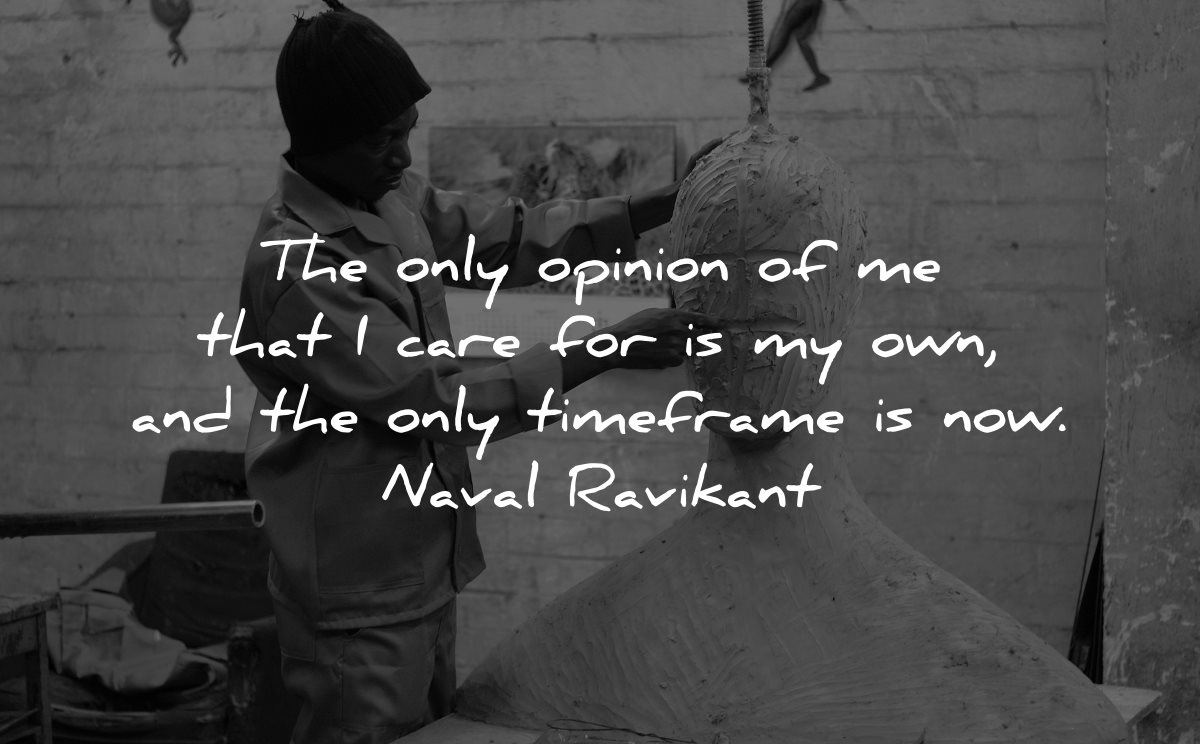 self worth quotes only opinion care for own timeframe now naval ravikant wisdom man sculpting