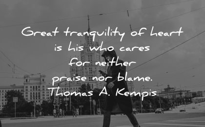 serenity quotes great tranquility heart cares neither praise blame thomas kempis wisdom man street walking