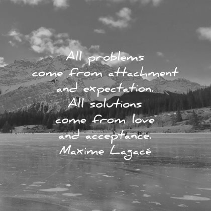 short love quotes all problems come from attachment expectation solutions acceptance maxime lagace wisdom