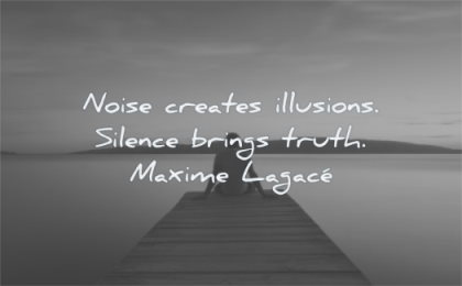 silence quotes noise creates illusions brings truth maxime lagace wisdom man water sitting alone