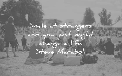 smile quotes strangers and you just might change life steve maraboli wisdom