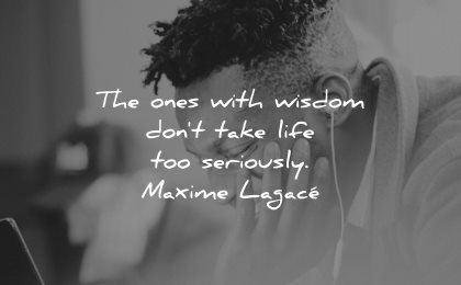 smile quotes ones with wisdom dont take life too seriously maxime lagace wisdom man