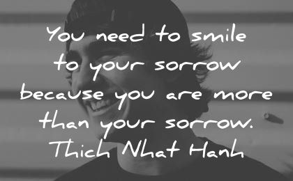 smile quotes you need your sorrow because thich nhat hanh wisdom man