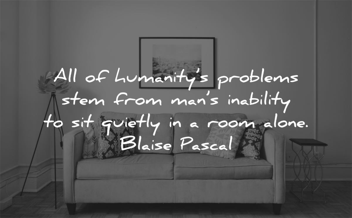 solitude quotes humanitys problems stem from mans inability quietly room alone blaise pascal wisdom
