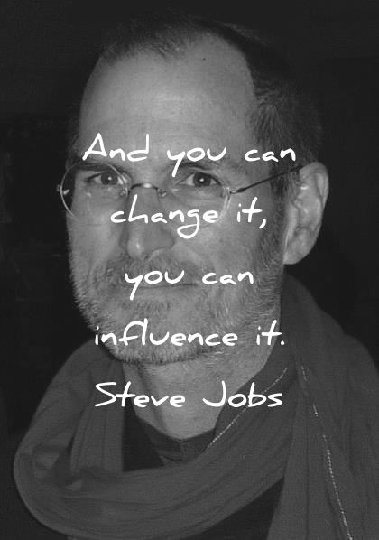 steve jobs quotes and you can change it you can influence it wisdom quotes
