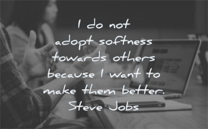 steve jobs quotes adopt softness towards others because want make them better wisdom people talking