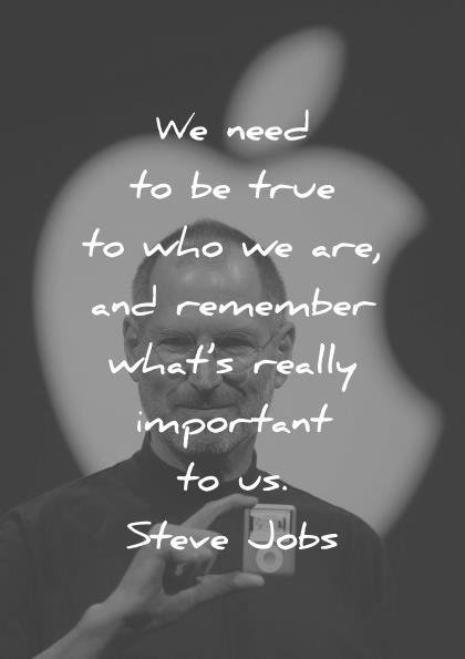steve jobs quotes we need to be true to who we are and remember whats really important to us wisdom quotes
