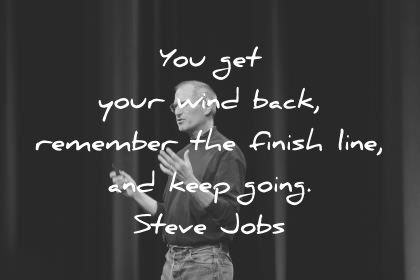 steve jobs quotes you get your wind back remember the finish line and keep going wisdom quotes