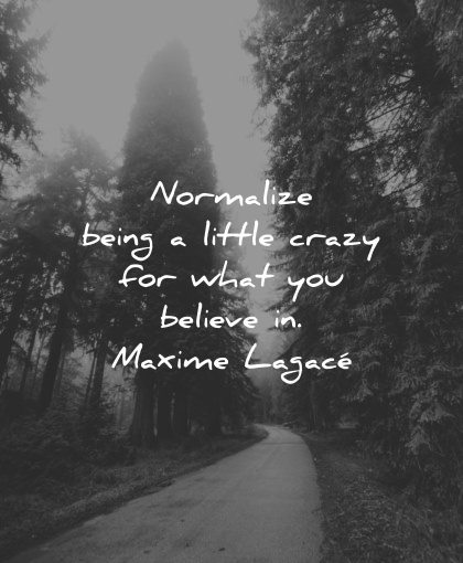 strength quotes normalize being little crazy what believe maxime lagace wisdom nature trees road