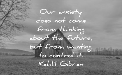 stress quotes our anxiety does not comes from thinking about future from wanting control kahlil gibran wisdom