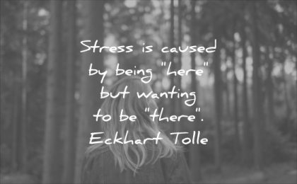 stress quotes caused being here wanting there eckhart tolle wisdom
