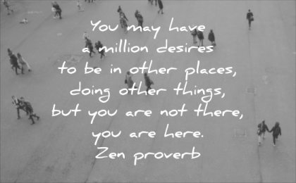 stress quotes you may have million desires other places doing things are not there here zen proverb wisdom